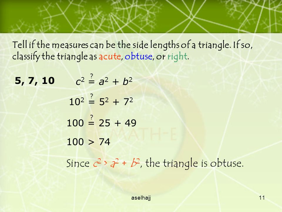 aselhajj10 You can also use Pythagorean theorem to classify a triangle as acute or obtuse.