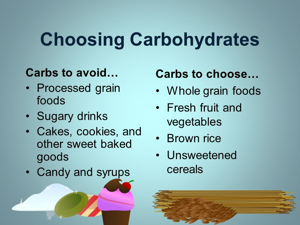 Choosing Carbohydrates Carbs to avoid… Processed grain foods Sugary drinks Cakes, cookies, and other sweet baked goods Candy and syrups Carbs to choos