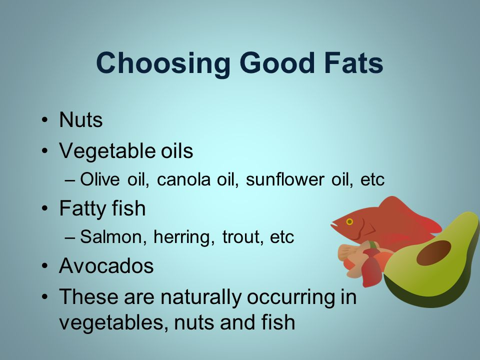 Choosing Good Fats Nuts Vegetable oils –Olive oil, canola oil, sunflower oil, etc Fatty fish –Salmon, herring, trout, etc Avocados These are naturally