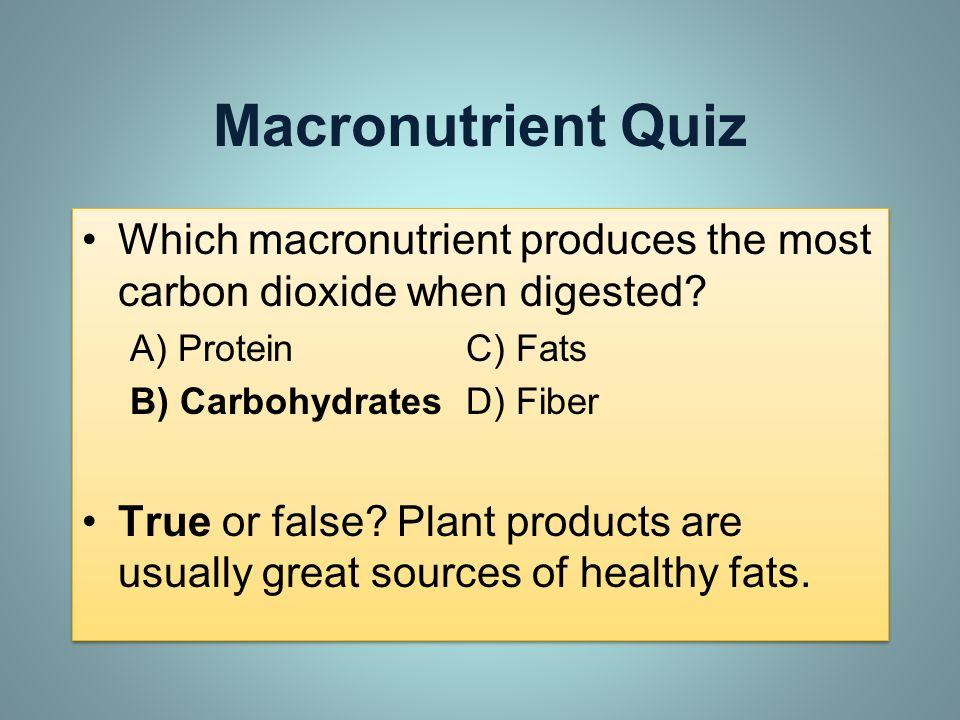 Macronutrient Quiz Which macronutrient produces the most carbon dioxide when digested? A) ProteinC) Fats B) CarbohydratesD) Fiber True or false? Plant