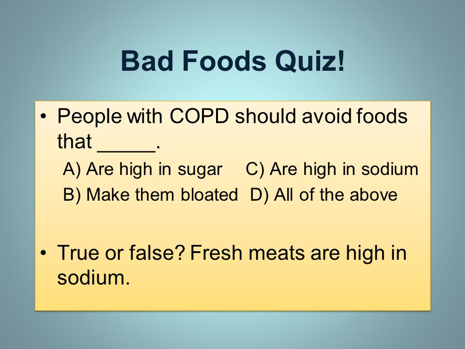 Bad Foods Quiz! People with COPD should avoid foods that _____. A) Are high in sugar C) Are high in sodium B) Make them bloated D) All of the above Tr