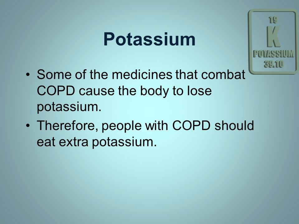 Potassium Some of the medicines that combat COPD cause the body to lose potassium. Therefore, people with COPD should eat extra potassium.
