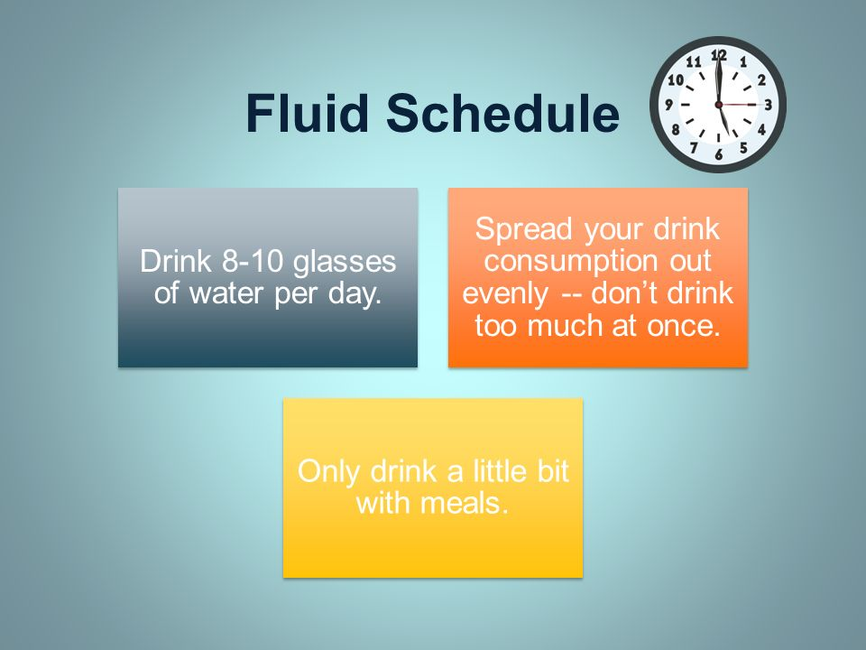 Fluid Schedule Drink 8-10 glasses of water per day. Spread your drink consumption out evenly -- dont drink too much at once. Only drink a little bit w