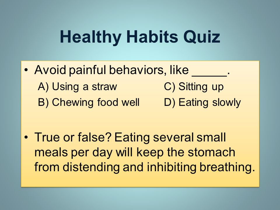 Healthy Habits Quiz Avoid painful behaviors, like _____. A) Using a strawC) Sitting up B) Chewing food wellD) Eating slowly True or false? Eating seve