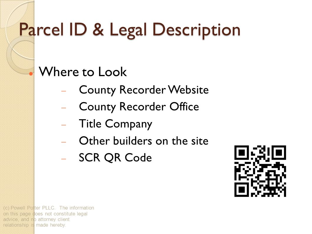 Parcel ID & Legal Description Where to Look County Recorder Website County Recorder Office Title Company Other builders on the site SCR QR Code (c) Powell Potter PLLC.