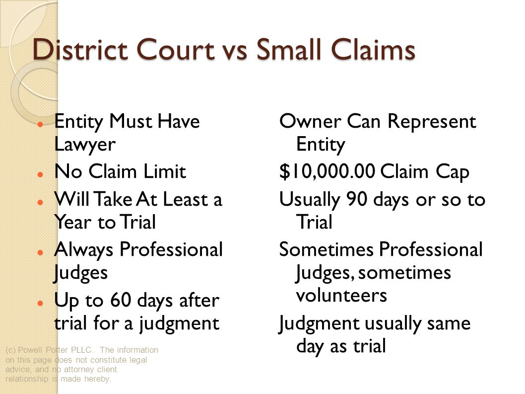 District Court vs Small Claims Entity Must Have Lawyer No Claim Limit Will Take At Least a Year to Trial Always Professional Judges Up to 60 days after trial for a judgment Owner Can Represent Entity $10,000.00 Claim Cap Usually 90 days or so to Trial Sometimes Professional Judges, sometimes volunteers Judgment usually same day as trial (c) Powell Potter PLLC.