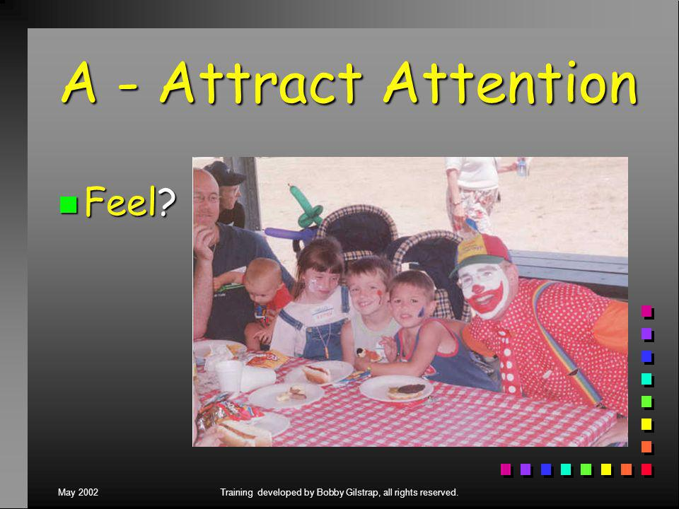 May 2002Training developed by Bobby Gilstrap, all rights reserved. A - Attract Attention n Feel?
