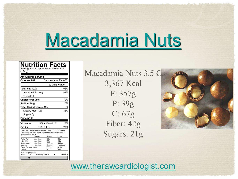 Macadamia Nuts Macadamia Nuts Macadamia Nuts 3.5 C 3,367 Kcal F: 357g P: 39g C: 67g Fiber: 42g Sugars: 21g www.therawcardiologist.com