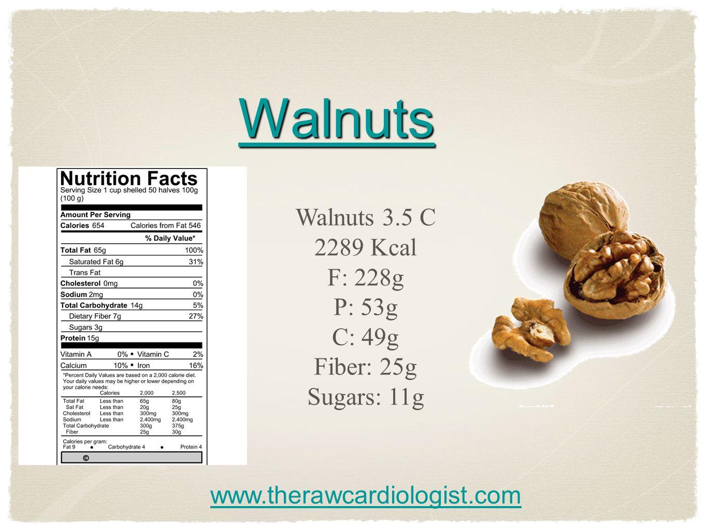 Walnuts Walnuts 3.5 C 2289 Kcal F: 228g P: 53g C: 49g Fiber: 25g Sugars: 11g www.therawcardiologist.com