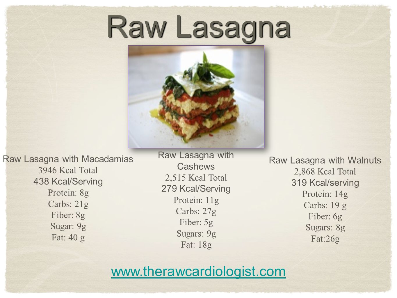 Raw Lasagna www.therawcardiologist.com Raw Lasagna with Macadamias 3946 Kcal Total 438 Kcal/Serving Protein: 8g Carbs: 21g Fiber: 8g Sugar: 9g Fat: 40 g Raw Lasagna with Cashews 2,515 Kcal Total 279 Kcal/Serving Protein: 11g Carbs: 27g Fiber: 5g Sugars: 9g Fat: 18g Raw Lasagna with Walnuts 2,868 Kcal Total 319 Kcal/serving Protein: 14g Carbs: 19 g Fiber: 6g Sugars: 8g Fat:26g