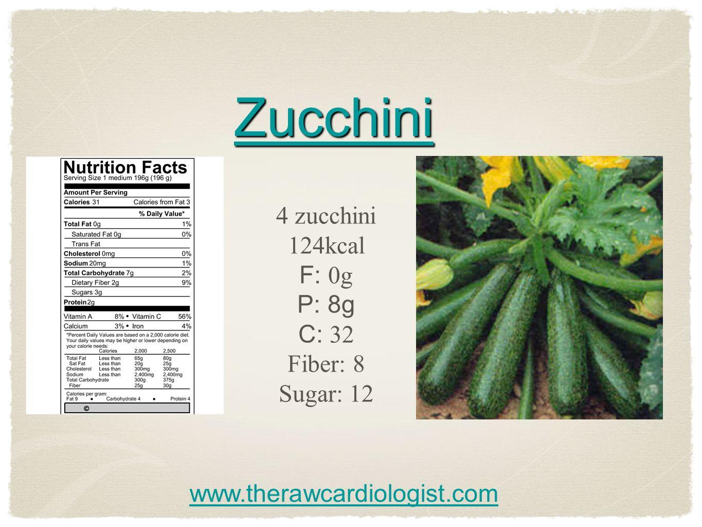 Zucchini 4 zucchini 124kcal F: 0g P: 8g C: 32 Fiber: 8 Sugar: 12 www.therawcardiologist.com