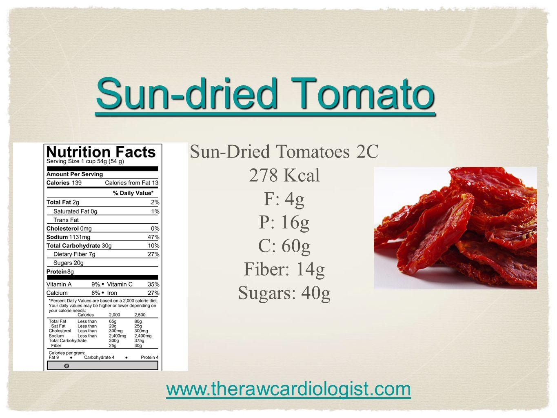 Sun-dried Tomato Sun-dried Tomato Sun-Dried Tomatoes 2C 278 Kcal F: 4g P: 16g C: 60g Fiber: 14g Sugars: 40g www.therawcardiologist.com