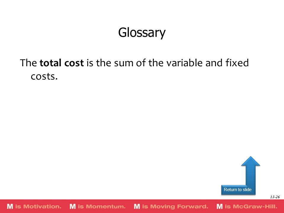 Return to slide The total cost is the sum of the variable and fixed costs. Glossary 13-26