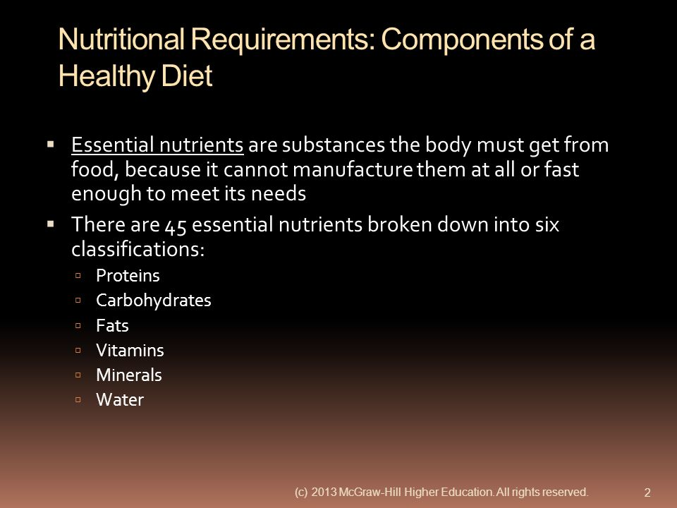 Nutritional Requirements: Components of a Healthy Diet Essential nutrients are substances the body must get from food, because it cannot manufacture t