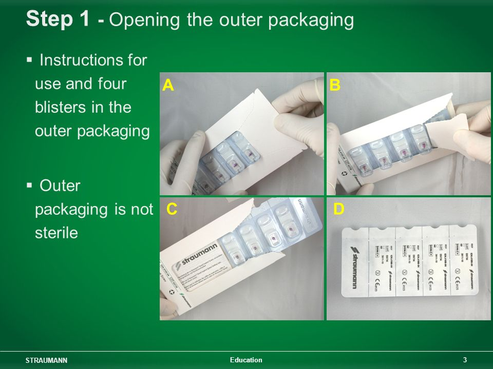STRAUMANN 3 Education Step 1 - Opening the outer packaging Instructions for use and four blisters in the outer packaging Outer packaging is not steril
