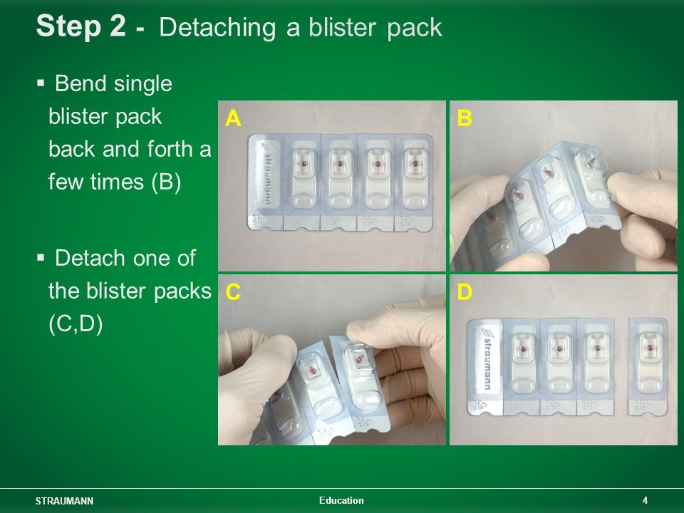 STRAUMANN 4 Education Step 2 - Detaching a blister pack Bend single blister pack back and forth a few times (B) Detach one of the blister packs (C,D)
