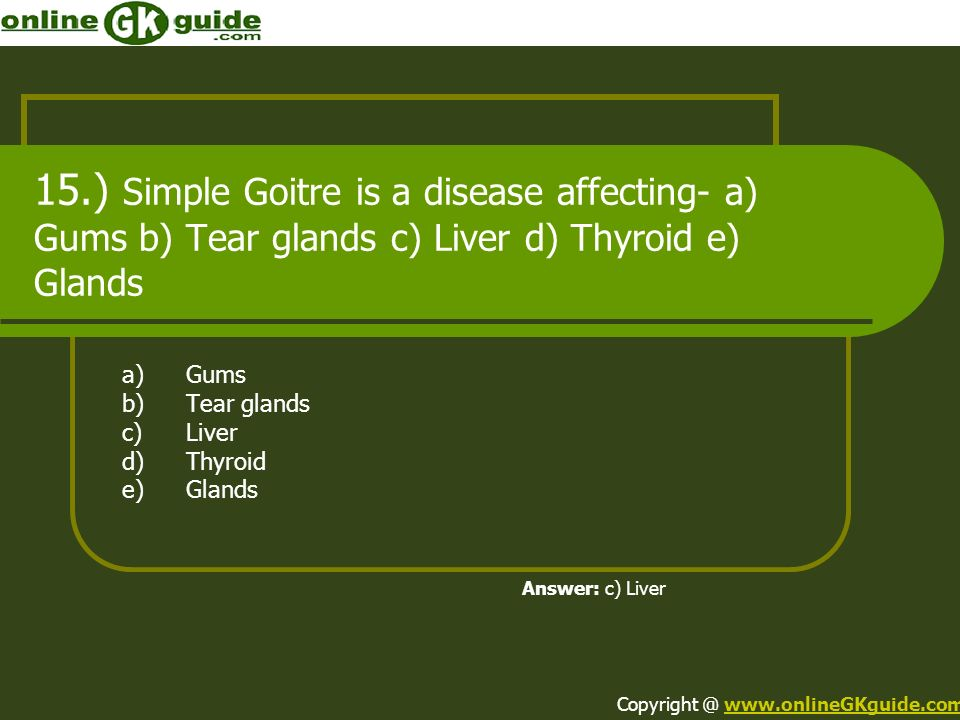 15.) Simple Goitre is a disease affecting- a) Gums b) Tear glands c) Liver d) Thyroid e) Glands a)Gums b)Tear glands c)Liver d)Thyroid e)Glands Answer: c) Liver Copyright @ www.onlineGKguide.comwww.onlineGKguide.com