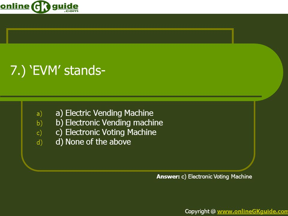 7.) EVM stands- a) a)Electric Vending Machine b) b)Electronic Vending machine c) c)Electronic Voting Machine d) d)None of the above Answer: c) Electronic Voting Machine Copyright @ www.onlineGKguide.comwww.onlineGKguide.com