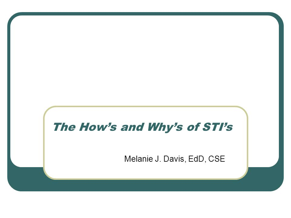 Melanie J. Davis, EdD, CSE The Hows and Whys of STIs