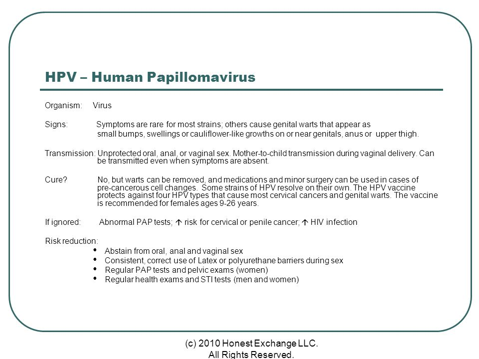 HPV – Human Papillomavirus Organism: Virus Signs: Symptoms are rare for most strains; others cause genital warts that appear as small bumps, swellings