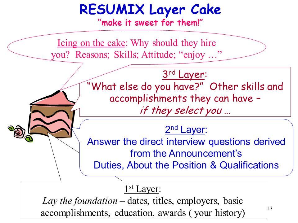 13 RESUMIX Layer Cake make it sweet for them! 1 st Layer: Lay the foundation – dates, titles, employers, basic accomplishments, education, awards ( yo