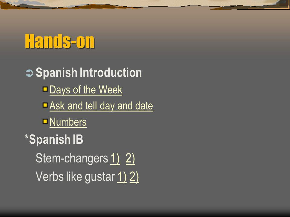 Hands-on Spanish Introduction Days of the Week Ask and tell day and date Numbers * Spanish IB Stem-changers 1) 2)1)2) Verbs like gustar 1) 2)1)2)