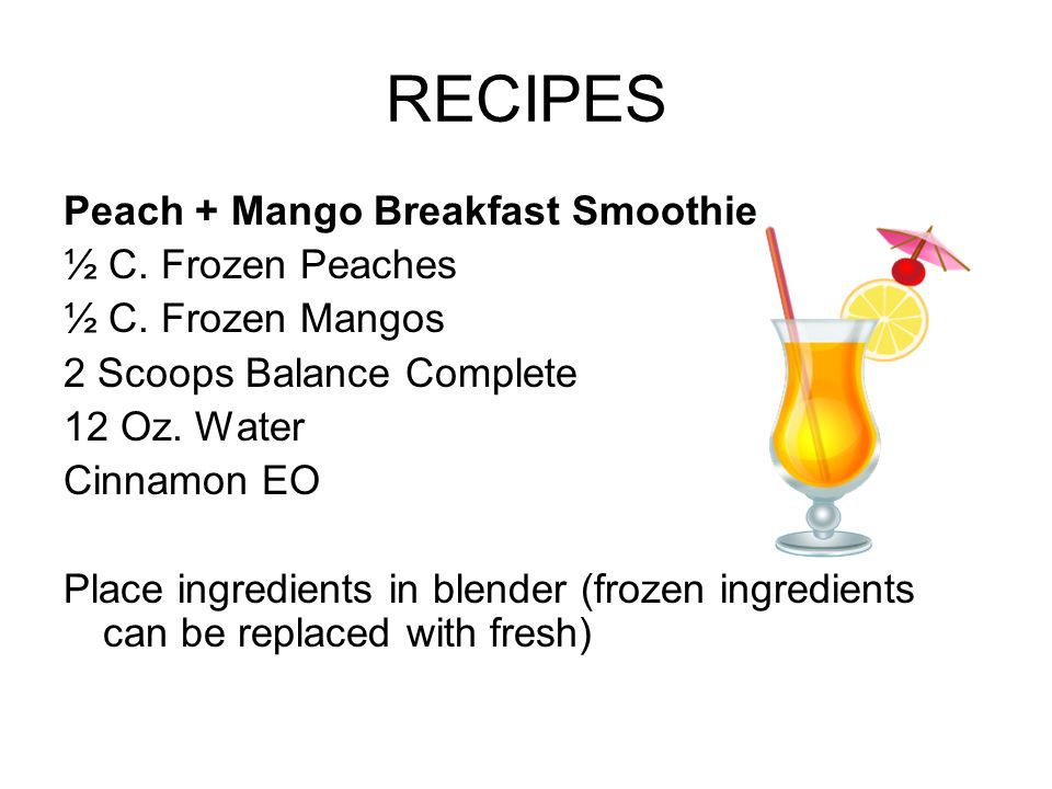RECIPES Peach + Mango Breakfast Smoothie ½ C. Frozen Peaches ½ C. Frozen Mangos 2 Scoops Balance Complete 12 Oz. Water Cinnamon EO Place ingredients i