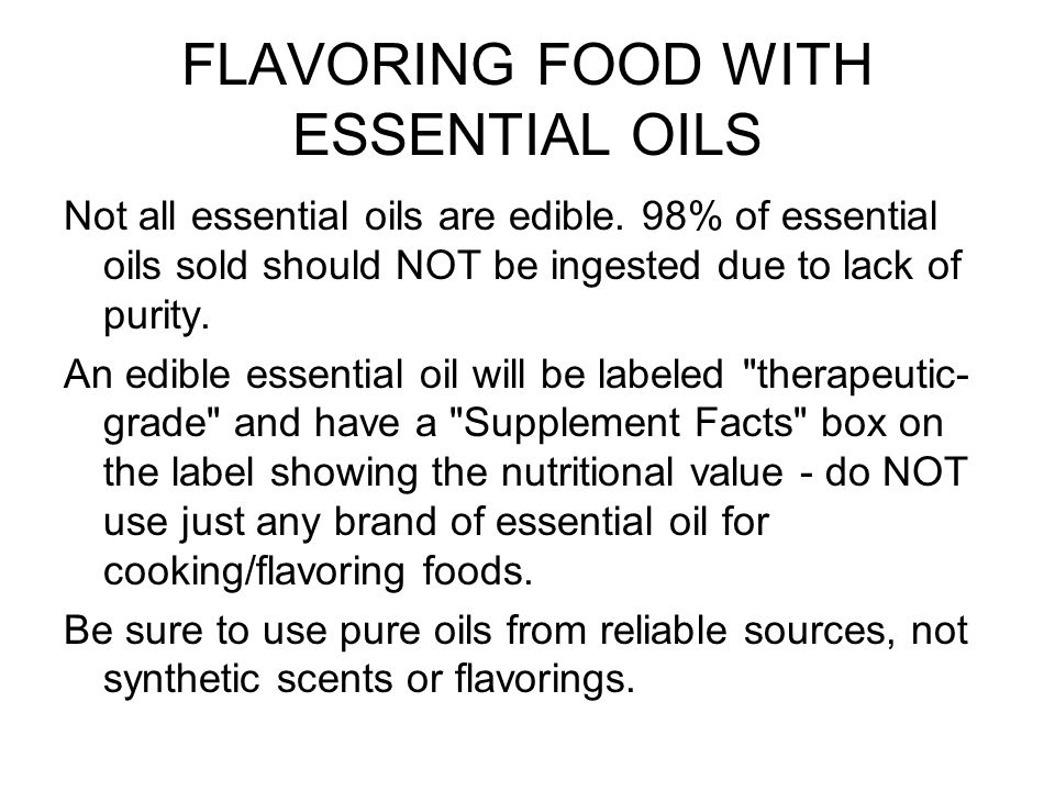 FLAVORING FOOD WITH ESSENTIAL OILS Not all essential oils are edible. 98% of essential oils sold should NOT be ingested due to lack of purity. An edib