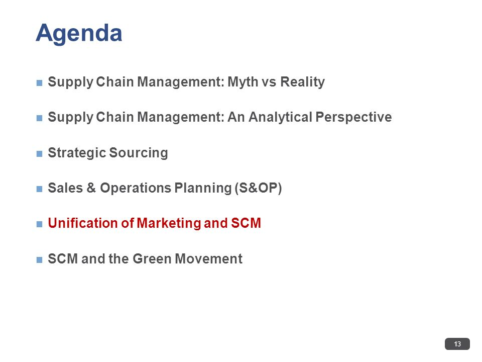 Agenda Supply Chain Management: Myth vs Reality Supply Chain Management: An Analytical Perspective Strategic Sourcing Sales & Operations Planning (S&OP) Unification of Marketing and SCM SCM and the Green Movement 13