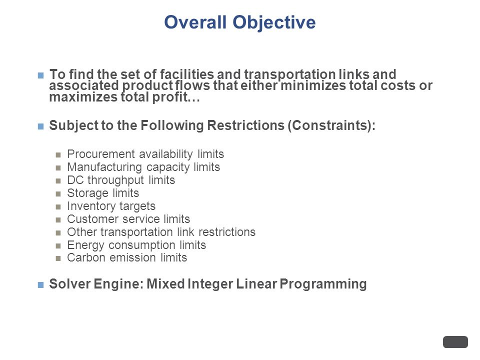 Overall Objective To find the set of facilities and transportation links and associated product flows that either minimizes total costs or maximizes total profit… Subject to the Following Restrictions (Constraints): Procurement availability limits Manufacturing capacity limits DC throughput limits Storage limits Inventory targets Customer service limits Other transportation link restrictions Energy consumption limits Carbon emission limits Solver Engine: Mixed Integer Linear Programming
