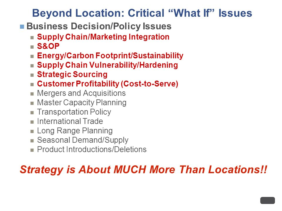 Beyond Location: Critical What If Issues Business Decision/Policy Issues Supply Chain/Marketing Integration S&OP Energy/Carbon Footprint/Sustainability Supply Chain Vulnerability/Hardening Strategic Sourcing Customer Profitability (Cost-to-Serve) Mergers and Acquisitions Master Capacity Planning Transportation Policy International Trade Long Range Planning Seasonal Demand/Supply Product Introductions/Deletions Strategy is About MUCH More Than Locations!!