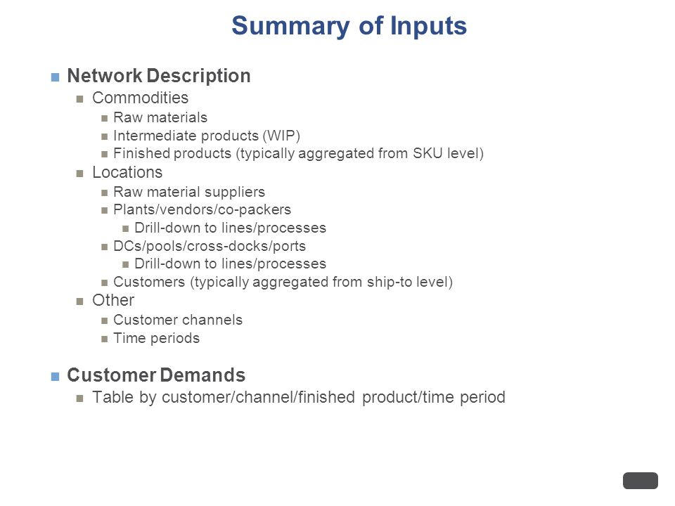 Summary of Inputs Network Description Commodities Raw materials Intermediate products (WIP) Finished products (typically aggregated from SKU level) Locations Raw material suppliers Plants/vendors/co-packers Drill-down to lines/processes DCs/pools/cross-docks/ports Drill-down to lines/processes Customers (typically aggregated from ship-to level) Other Customer channels Time periods Customer Demands Table by customer/channel/finished product/time period
