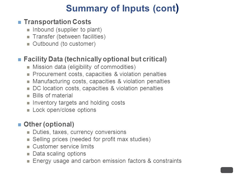 Summary of Inputs (cont ) Transportation Costs Inbound (supplier to plant) Transfer (between facilities) Outbound (to customer) Facility Data (technically optional but critical) Mission data (eligibility of commodities) Procurement costs, capacities & violation penalties Manufacturing costs, capacities & violation penalties DC location costs, capacities & violation penalties Bills of material Inventory targets and holding costs Lock open/close options Other (optional) Duties, taxes, currency conversions Selling prices (needed for profit max studies) Customer service limits Data scaling options Energy usage and carbon emission factors & constraints
