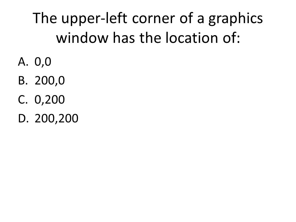 The upper-left corner of a graphics window has the location of: A.0,0 B.200,0 C.0,200 D.200,200