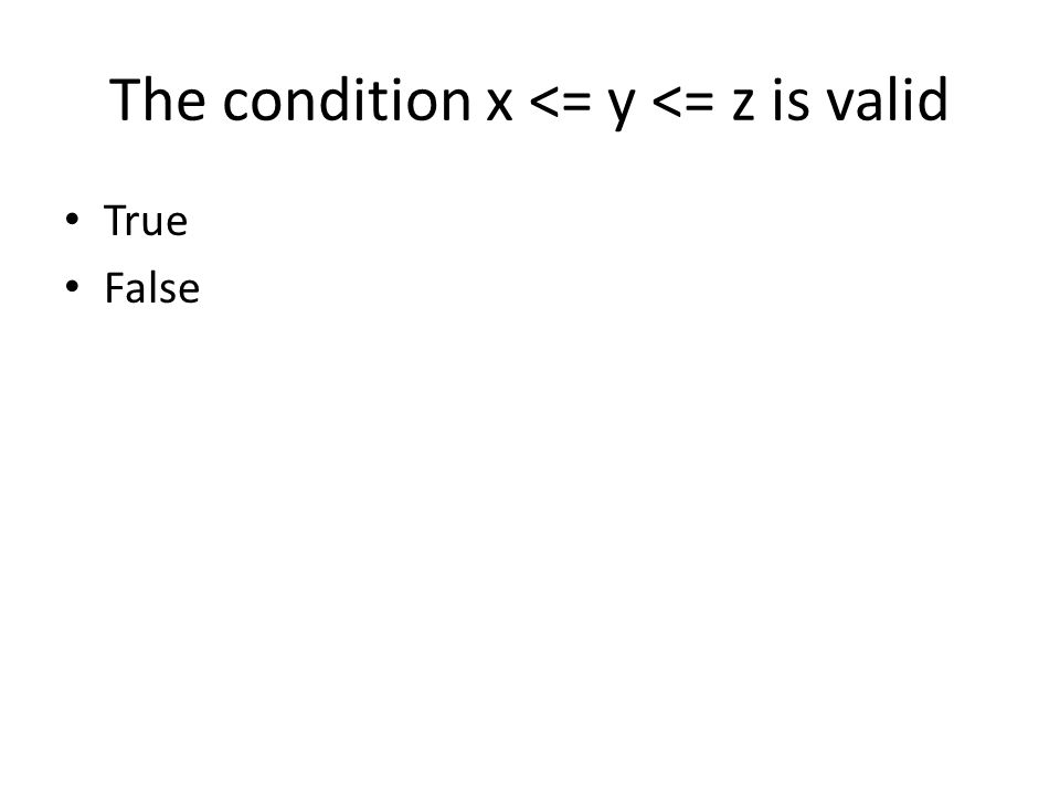 The condition x <= y <= z is valid True False