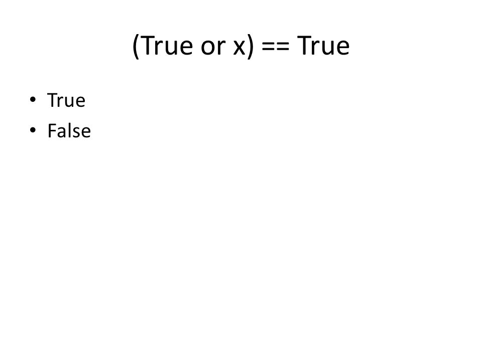 (True or x) == True True False