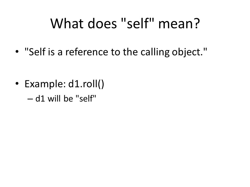 Self is a reference to the calling object. Example: d1.roll() – d1 will be self