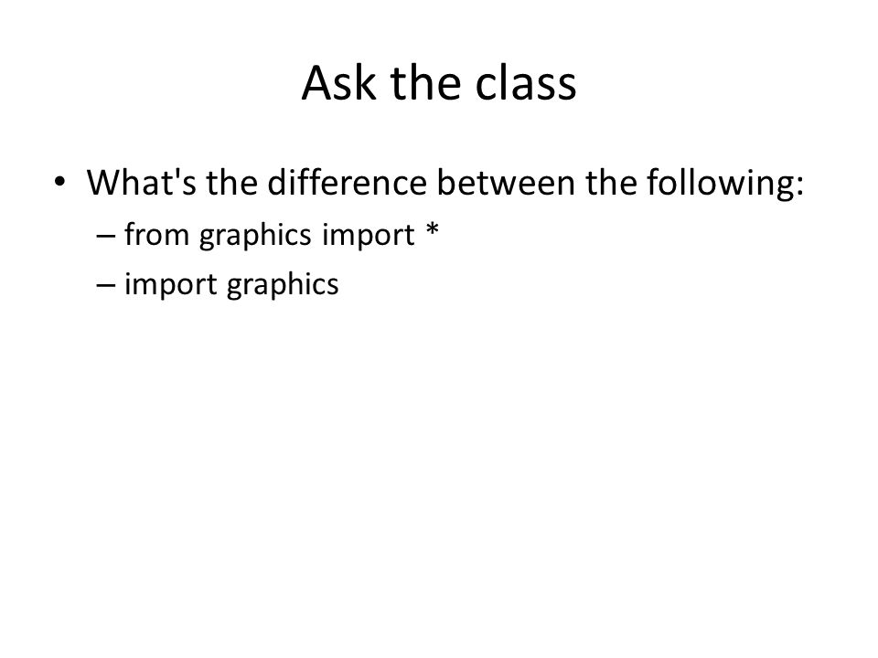 Ask the class What s the difference between the following: – from graphics import * – import graphics