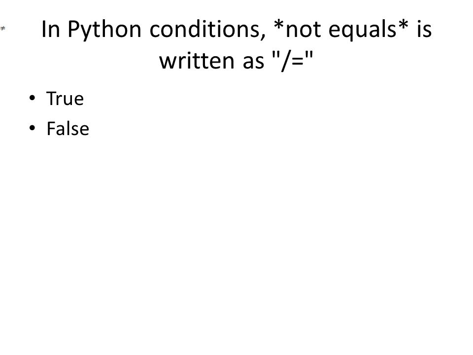 In Python conditions, *not equals* is written as /= True False