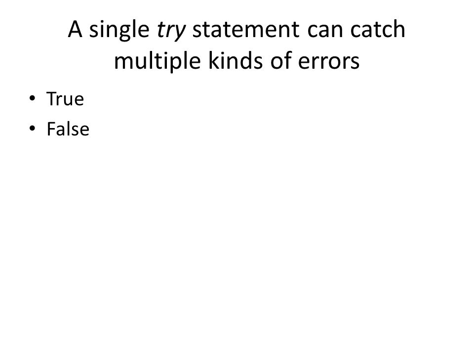 A single try statement can catch multiple kinds of errors True False