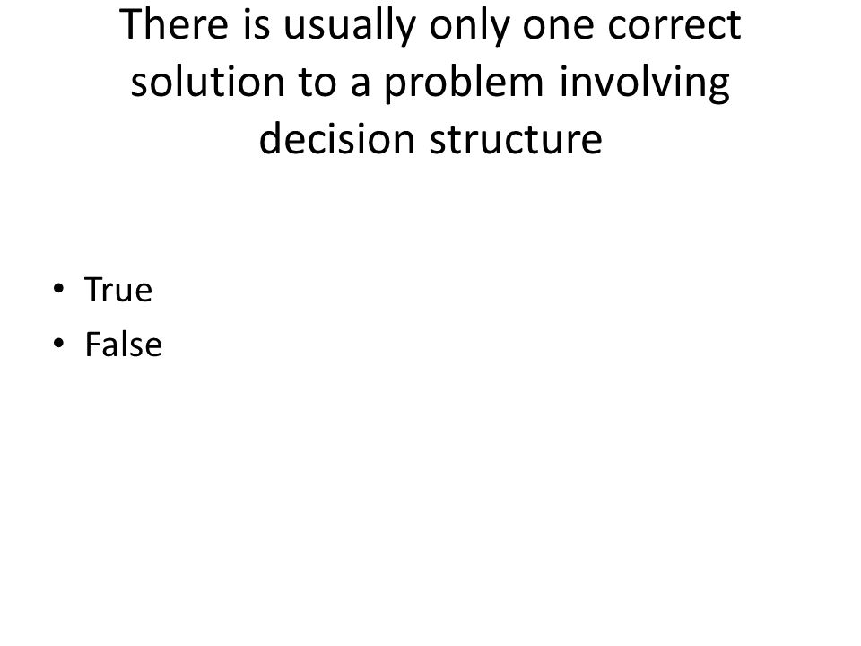 There is usually only one correct solution to a problem involving decision structure True False