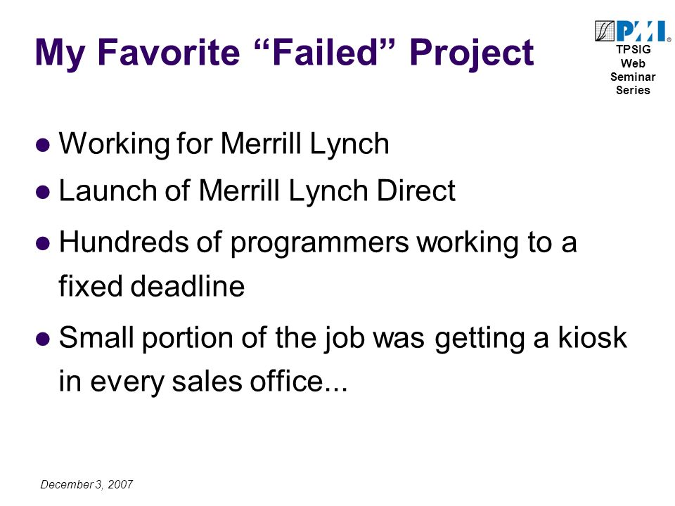 TPSIG Web Seminar Series December 3, 2007 My Favorite Failed Project Working for Merrill Lynch Launch of Merrill Lynch Direct Hundreds of programmers working to a fixed deadline Small portion of the job was getting a kiosk in every sales office...