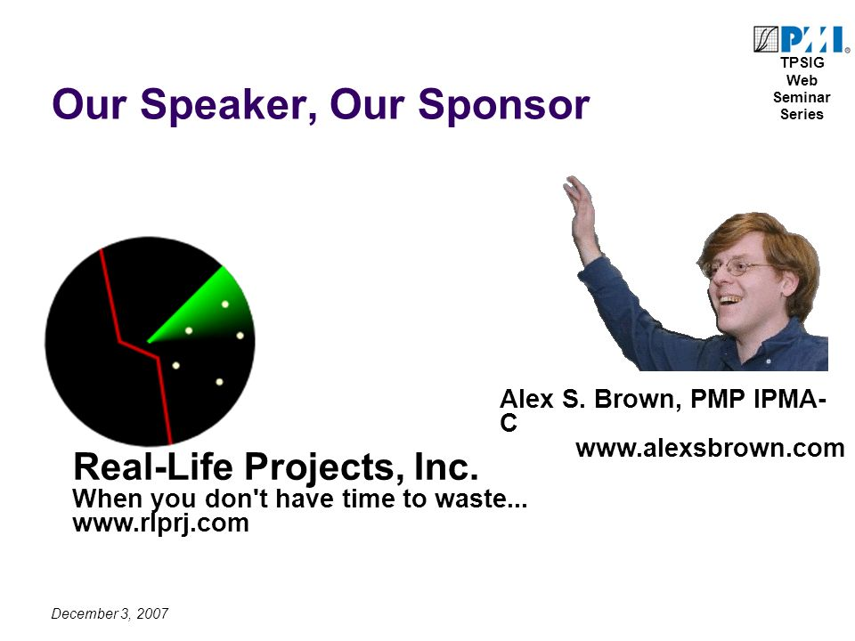 TPSIG Web Seminar Series December 3, 2007 Our Speaker, Our Sponsor Real-Life Projects, Inc.