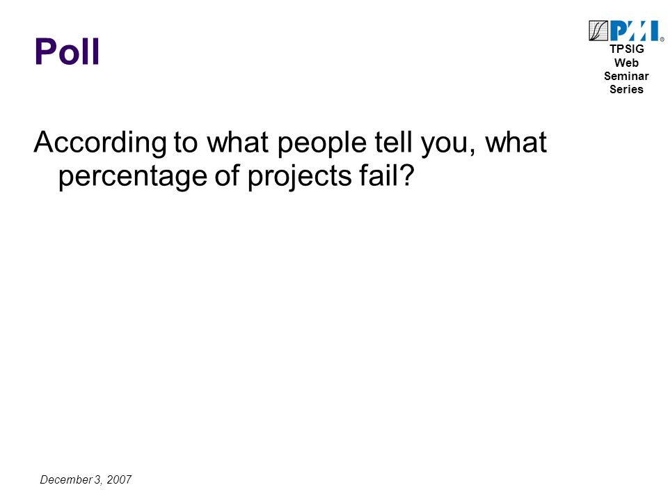 TPSIG Web Seminar Series December 3, 2007 Poll According to what people tell you, what percentage of projects fail