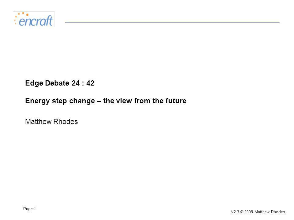 Page 1 V2.3 © 2005 Matthew Rhodes Edge Debate 24 : 42 Energy step change – the view from the future Matthew Rhodes