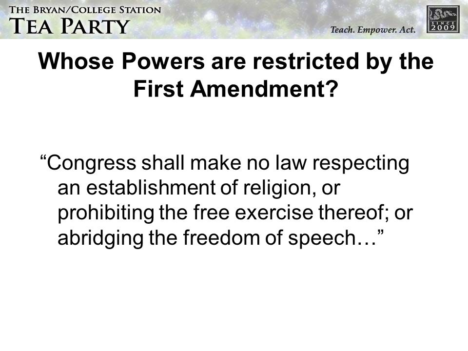 Whose Powers are restricted by the First Amendment? Congress shall make no law respecting an establishment of religion, or prohibiting the free exerci
