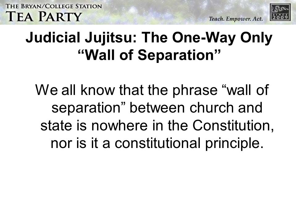 Judicial Jujitsu: The One-Way Only Wall of Separation We all know that the phrase wall of separation between church and state is nowhere in the Consti