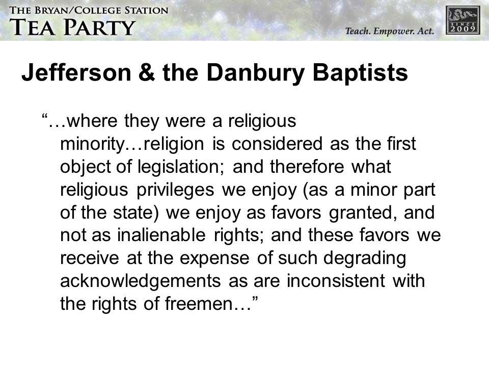Jefferson & the Danbury Baptists …where they were a religious minority…religion is considered as the first object of legislation; and therefore what r