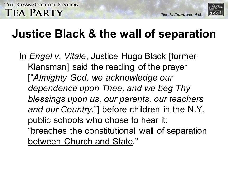 Justice Black & the wall of separation In Engel v. Vitale, Justice Hugo Black [former Klansman] said the reading of the prayer [Almighty God, we ackno