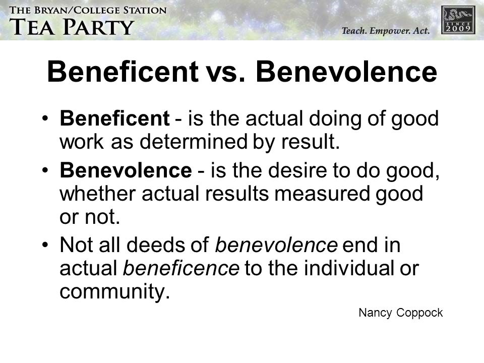 Beneficent vs. Benevolence Beneficent - is the actual doing of good work as determined by result. Benevolence - is the desire to do good, whether actu